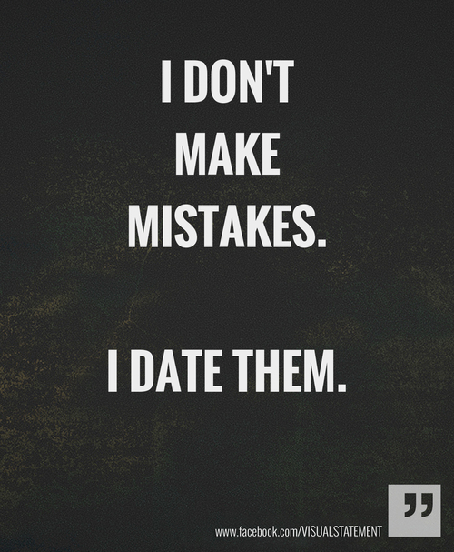 dumb dating mistakes At this point even bothering to call myself a husband anymore is just a sham if you're looking to learn from some other guy's mistakes when it comes to torpedoing your marriage with stupid oversights and selfish dumb-ass-ness, well, you've just waltzed into the right place, partner i've got the.