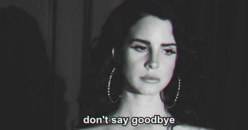 b&w, music, sayings, goodbye, lyric, sadness, beautiful, write, don't, bye, Lyrics, quotes, saying, words, sad, quote, song, typography, text, word, lana del rey, written