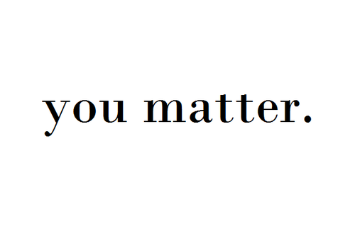 You Are Loved You Are Important And You Matter Pictures: Via Tumblr - Image #1054476 By