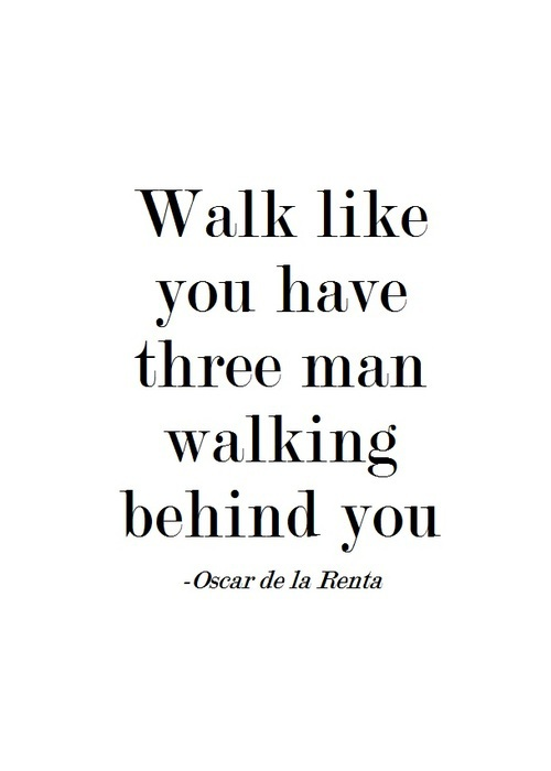 fierce, girly, lady, man, oscar de la renta, quote, sexy, walk, behind you